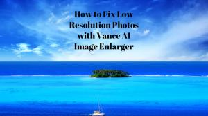How to Fix Low Resolution Photos with Vance AI Image Enlarger